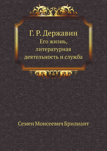 С.М. Брилиант Г.Р. Державин. Его жизнь, литературная деятельность и служба