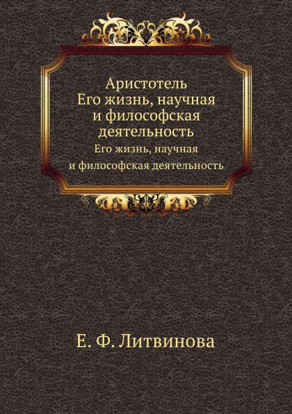 Е.Ф. Литвинова Аристотель. Его жизнь, научная и философская деятельность