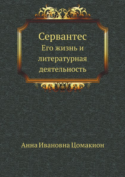 А.И. Цомакион Сервантес. Его жизнь и литературная деятельность