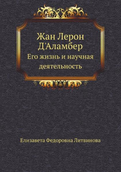 Е.Ф. Литвинова Жан Лерон Д'Аламбер. Его жизнь и научная деятельность