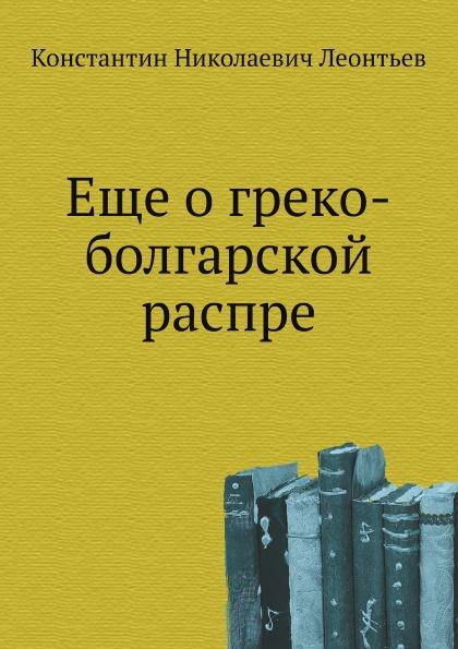 К.Н. Леонтьев Еще о греко-болгарской распре константин леонтьев о всемирной любви