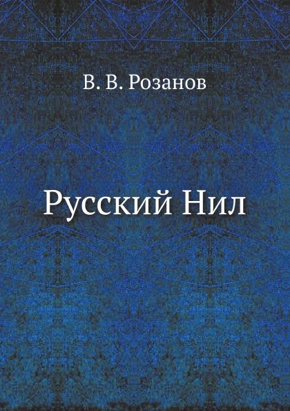 В.В. Розанов Русский Нил василий розанов ослабнувший фетиш психологические основы русской революции
