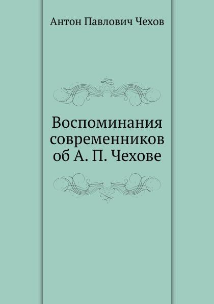 А. П. Чехов Воспоминания современников об А. П. Чехове