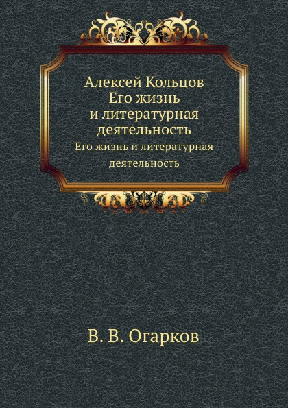 В. В. Огарков Алексей Кольцов. Его жизнь и литературная деятельность