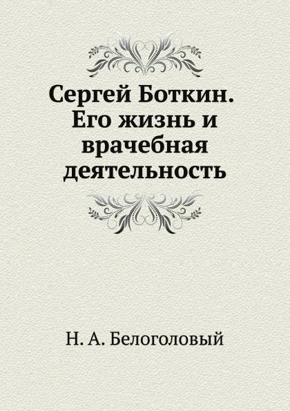 Н. Белоголовый Сергей Боткин. Его жизнь и врачебная деятельность