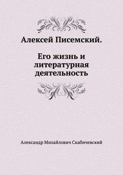 А. М. Скабичевский Алексей Писемский. Его жизнь и литературная деятельность