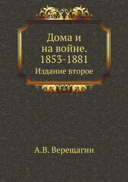А. В. Верещагин Дома и на войне. 1853-1881. Издание второе