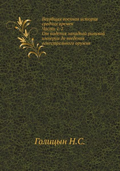 Н. С. Голицын Всеобщая военная история средних времен. Ч. 1-2. От падения западной римской империи до введения огнестрельного оружия.