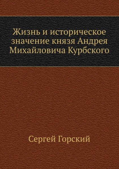 С. Горский Жизнь и историческое значение князя Андрея Михайловича Курбского