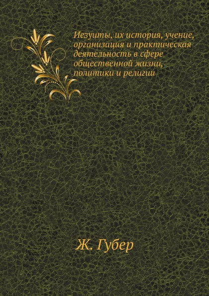 Ж. Губер Иезуиты, их история, учение, организация и практическая деятельность в сфере общественной жизни, политики и религии