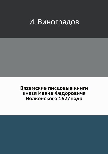 И. Виноградов Вяземские писцовые книги князя Ивана Федоровича Волконского 1627 года