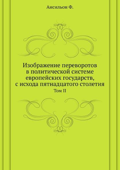 Ф. Ансильон Изображение переворотов в политической системе европейских государств, с исхода пятнадцатого столетия. Том II