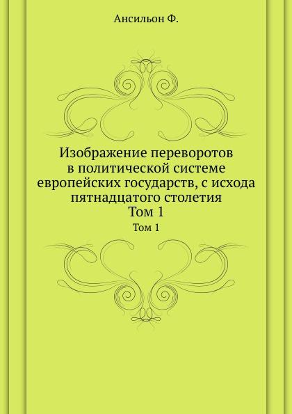 Ф. Ансильон Изображение переворотов в политической системе европейских государств, с исхода пятнадцатого столетия. Том 1