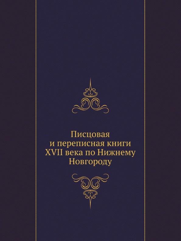Коллектив авторов Писцовая и переписная книги XVII века по Нижнему Новгороду