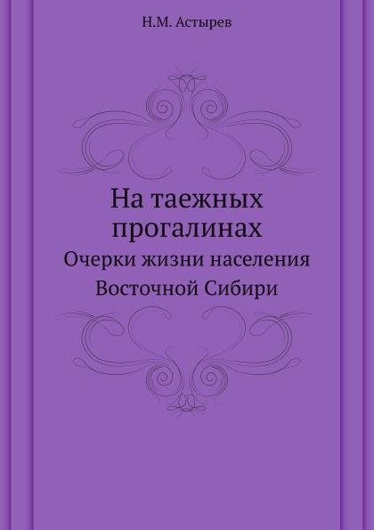 Н.М. Астырев На таежных прогалинах. Очерки жизни населения Восточной Сибири