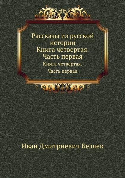 И. Д. Беляев Рассказы из русской истории. Книга четвертая. Часть первая