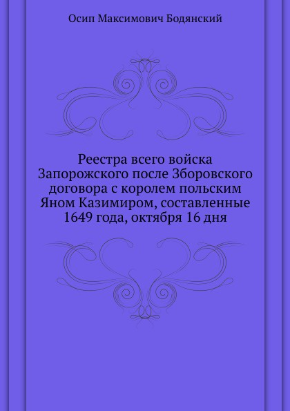 О.М. Бодянский Реестра всего войска Запорожского после Зборовского договора с королем польским Яном Казимиром, составленные 1649 года, октября 16 дня
