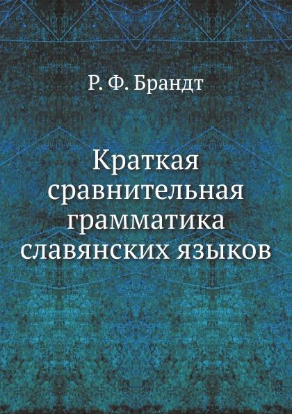 Р. Ф. Брандт Краткая сравнительная грамматика славянских языков