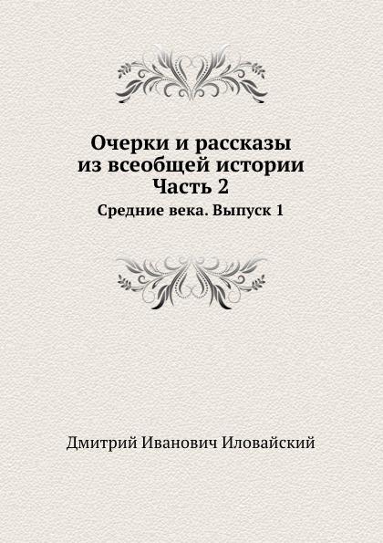 Д. Ивловайский Очерки и рассказы из всеобщей истории. Часть 2. Средние века