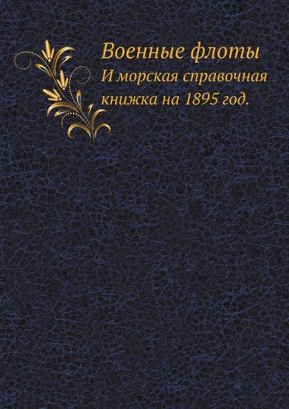Неизвестный автор Военные флоты. И морская справочная книжка на 1895 год