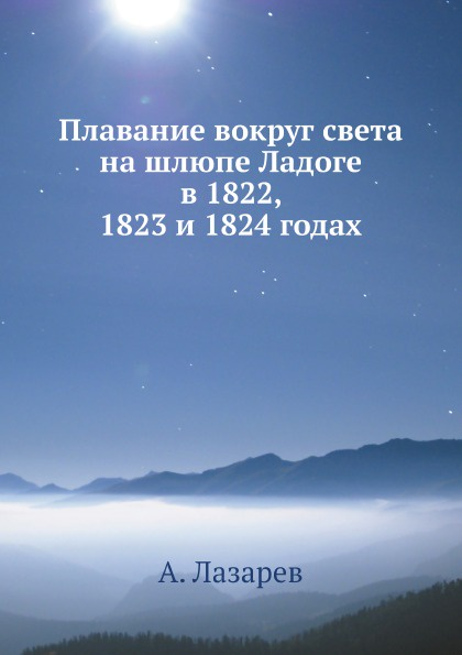 А. Лазарев Плавание вокруг света на шлюпе Ладоге в 1822, 1823 и 1824 годах