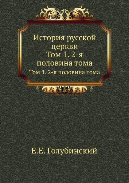 Е. Е. Голубинский История русской церкви. Том 1. Часть 2