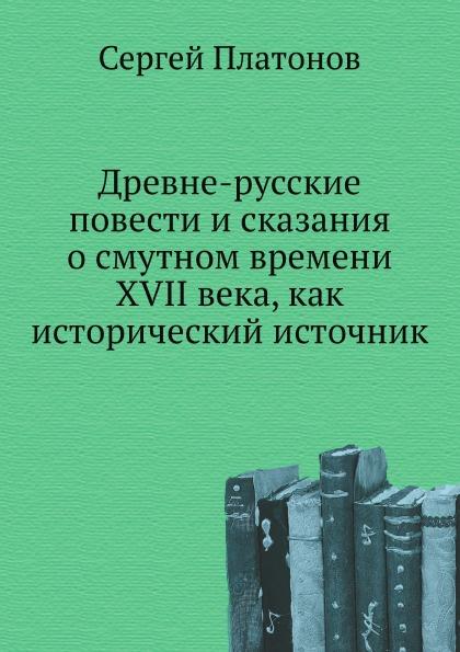 С. Платонов Древне-русские повести и сказания о смутном времени XVII века, как исторический источник
