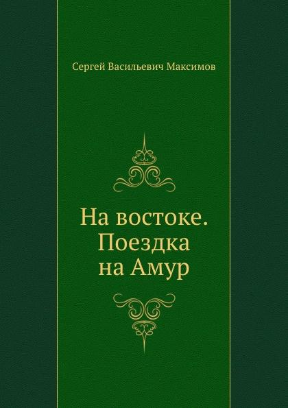 С.В. Максимов На востоке. Поездка на Амур