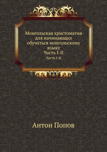 А. Попов Монгольская хрестоматия для начинающих обучаться монгольскому языку. Часть I-II