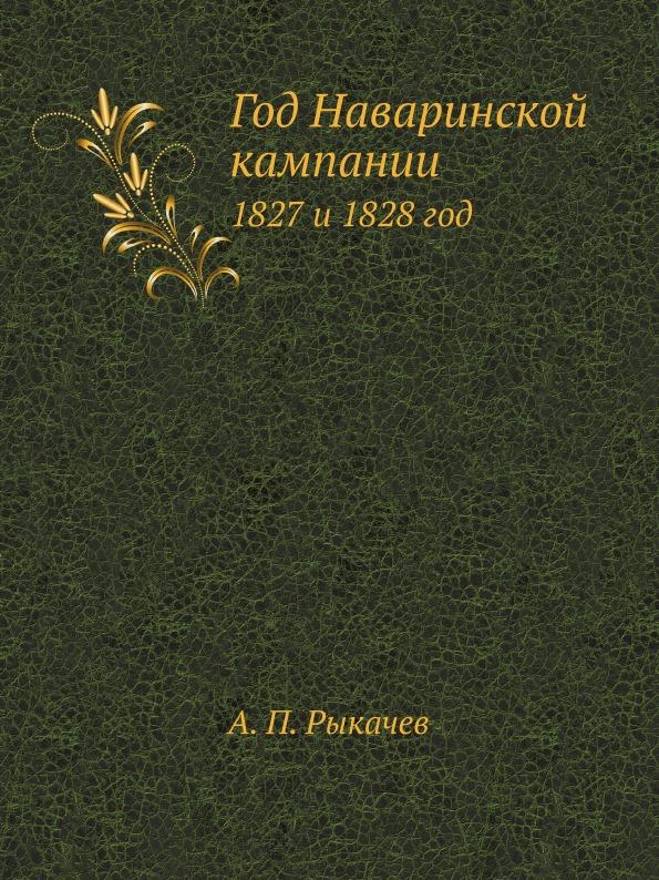 А.П. Рыкачев Год Наваринской кампании. 1827 и 1828 год