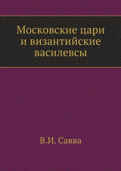 В.И. Савва Московские цари и византийские василевсы