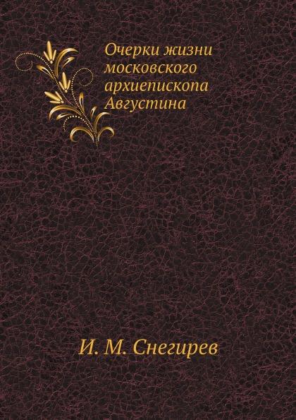 И. М. Снегирев Очерки жизни московского архиепископа Августина