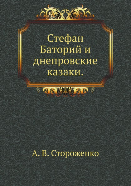 А.В. Стороженко Стефан Баторий и днепровские казаки