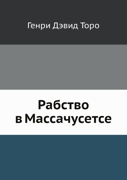 Г.Д. Торо Рабство в Массачусетсе константин сергеевич аксаков речь произнесенная в обществе любителей российской словесности 29 янв 1859 г