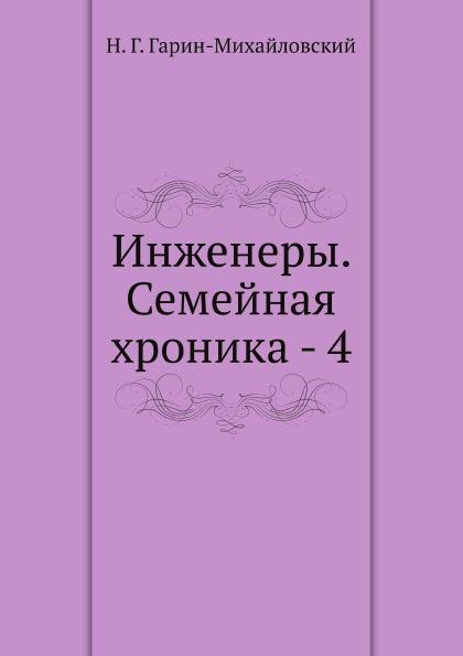 Н.Г. Гарин-Михайловский Инженеры. Семейная хроника - 4