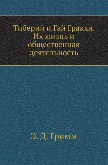 Э.Д. Гримм Тиберий и Гай Гракхи. Их жизнь и общественная деятельность
