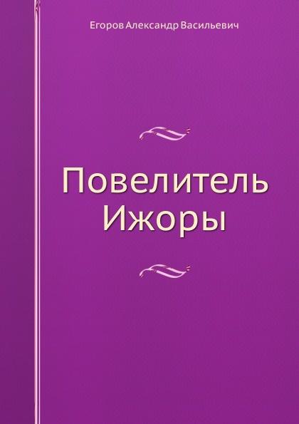 А.В. Егоров Повелитель Ижоры
