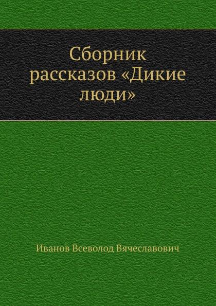 В. Иванов Сборник рассказов .Дикие люди.