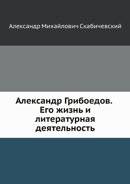 А. М. Скабичевский Александр Грибоедов. Его жизнь и литературная деятельность