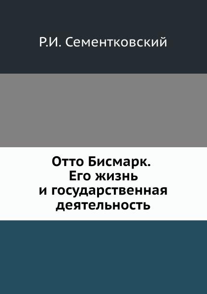 Р.И. Сементковский Отто Бисмарк. Его жизнь и государственная деятельность