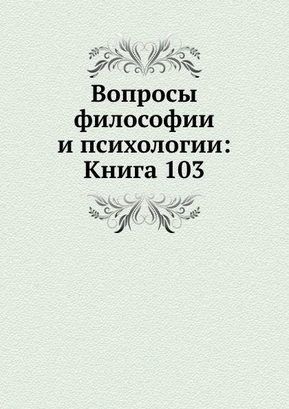 Неизвестный автор Вопросы философии и психологии: Книга 103