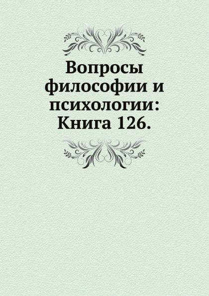 Неизвестный автор Вопросы философии и психологии: Книга 126