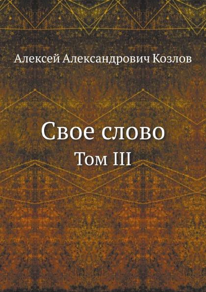 А. А. Козлов Свое слово. Том III