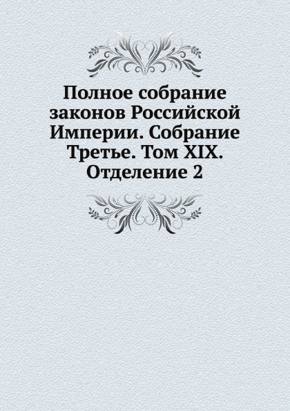 Неизвестный автор Полное собрание законов Российской Империи. Собрание Третье. Том XIX. Отделение 2. 1899 г.