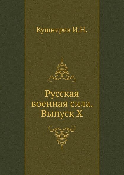 цены И. Кушнерев Русская военная сила. Выпуск X