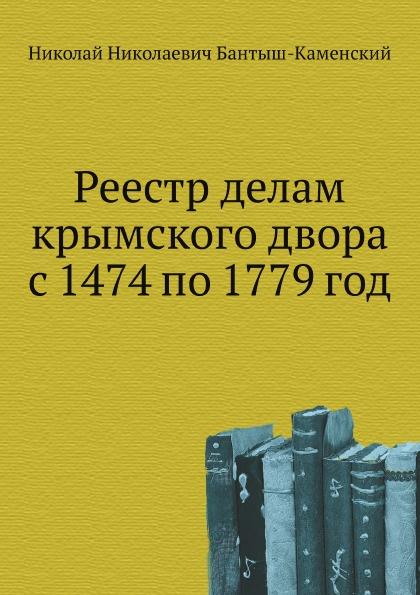 Н.Н. Бантыш-Каменский Реестр делам крымского двора с 1474 по 1779 год