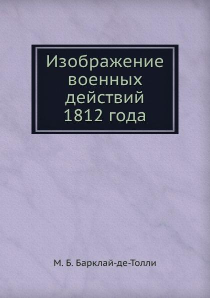 М.Б. Барклай-де-Толли Изображение военных действий 1812 года