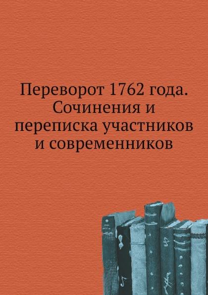 Неизвестный автор Переворот 1762 года. Сочинения и переписка участников и современников