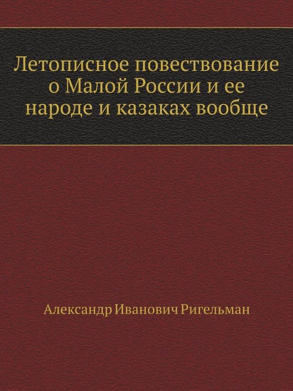 А.И. Ригельман Летописное повествование о Малой России и ее народе и казаках вообще