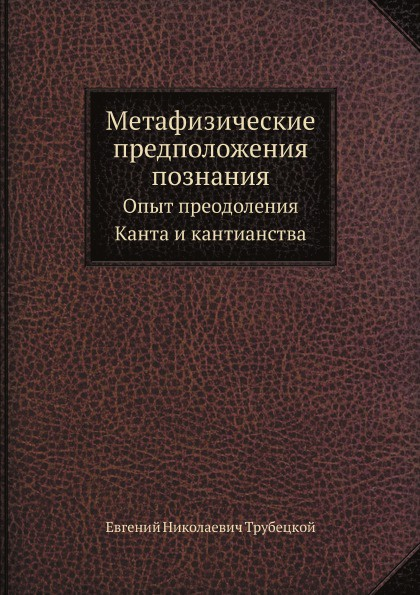 Е.Н.Трубецкой Метафизические предположения познания. Опыт преодоления Канта и кантианства